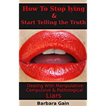 Liars: How to Stop Lying and Start Telling the Truth: Dealing With Manipulative, Compulsive and Pathological Liars (How to Deal With Lying, Selfish and Controlling People)