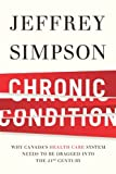 By Jeffrey Simpson Chronic Condition: Why Canada's Health Care System Needs to be Dragged into the 21st Century [Hardco (2nd Printing) [Hardcover]
