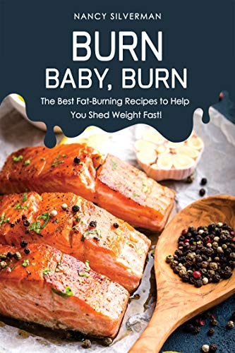 Burn, Baby, Burn: The Best Fat-Burning Recipes to Help You Shed Weight Fast!