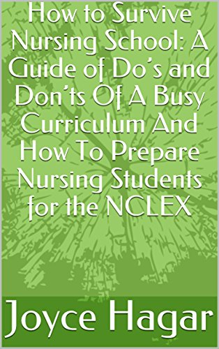 How to Survive Nursing School: A Guide of Do's and Don'ts Of A Busy Curriculum And How To Prepare Nursing Students for the NCLEX