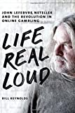 Life Real Loud: John Lefebvre, Neteller and the Revolution in Online Gambling by Bill Reynolds (2014-10-14)