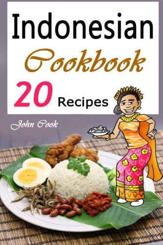 Indonesian Cookbook: 20 Indonesian Kitchen Recipes (Indonesian Cuisine, Indonesian Food, Indonesian Cooking, Indonesian Meals, Indonesian Kitchen, Indonesian Recipes) by John Cook
