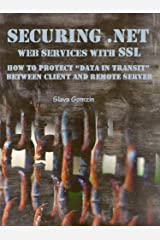 "Securing .NET Web Services with SSL: How to Protect ""Data in Transit"" between Client and Remote Server (Application Security Series Book 2) Kindle Edition"