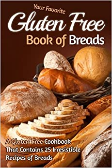 Your Favorite Gluten Free Book of Breads: A Gluten-Free Cookbook That Contains 25 Irresistible Recipes of Breads (Gluten Free Baking, Gluten Free Bread) by Gordon Rock (2014-09-30)