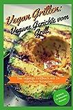 vegan grill - Vegan Grillen: Vegane Gerichte vom Grill Das vegane Grillbuch mit 24 einfachen Rezepten (German Edition)