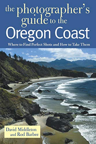 The Photographer's Guide to the Oregon Coast: Where to Find Perfect Shots and How to Take Them (Best Sights In Oregon)