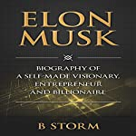Elon Musk: Biography of a Self-Made Visionary, Entrepreneur and Billionaire |  B Storm