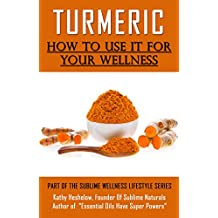 TURMERIC How to Use It For YOUR Wellness: Overcome Inflammation, Enemy of Your Body (Sublime Wellness Lifestyle Series Book 1)
