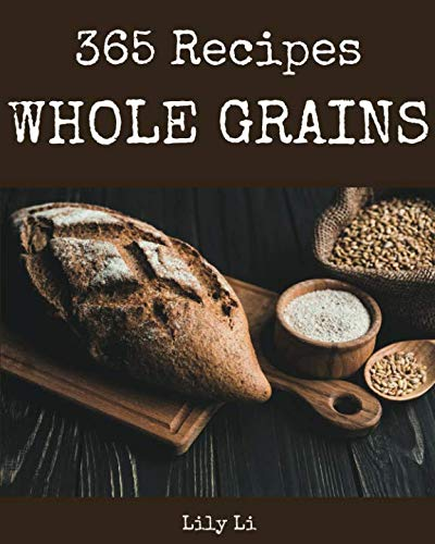 Whole Grains 365: Enjoy 365 Days With Amazing Whole Grain Recipes In Your Own Whole Grain Cookbook! [Book 1] by Lily Li