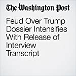 Feud Over Trump Dossier Intensifies With Release of Interview Transcript | Devlin Barrett,Tom Hamburger