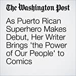 As Puerto Rican Superhero Makes Debut, Her Writer Brings 'the Power of Our People' to Comics | David Betancourt