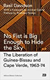 No Fist Is Big Enough to Hide the Sky: The Liberation of Guinea-Bissau and Cape Verde, 1963-74 (African History Archive)