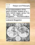 The A True Interpretation of the Witch of Endor, Spoken of in 1 Sam Xxviii Begin at the 11th Verse by Lodowick Muggleton, Lodowick Muggleton, 1171094841