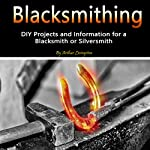 Blacksmithing: DIY Projects and Information for a Blacksmith or Silversmith | Arthur Livingston