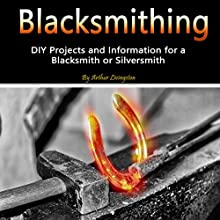 Blacksmithing: DIY Projects and Information for a Blacksmith or Silversmith Audiobook by Arthur Livingston Narrated by Nicholas Santasier