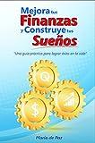 MEJORA TUS FINANZAS Y CONSTRUYE TUS SUEÑOS: Una guía práctica para lograr éxito en la vida (Spanish Edition)