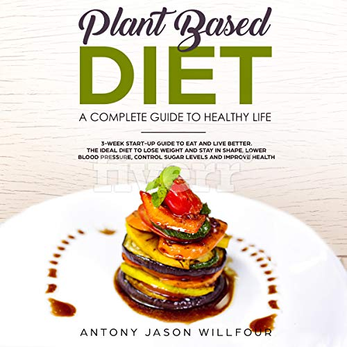 Plant-Based Diet: A Complete Guide To Healthy Life: 3-Week Start-Up Guide to Eat and Live Better. The Ideal to Lose Weight and Stay in Shape, Lower Bood Pressure, Control Sugar Levels and Improve Health by Antony Jason Willfour