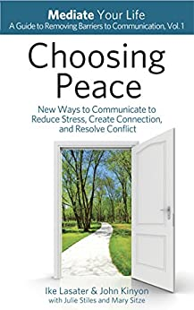 Choosing Peace: New Ways to Communicate to Reduce Stress, Create Connection, and Resolve Conflict (Mediate Your Life: A Guide to Removing Barriers to Communication Book 1) by [Lasater, Ike, Kinyon, John]