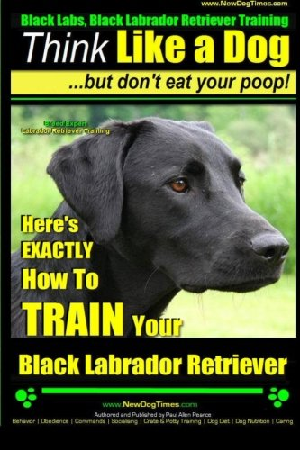 brador Retriever Training | Think Like a Dog ~ But Don't Eat Your Poop! | Breed Expert Black Labrador Retriever Training |: Here's ... Your Black Labrador Retriever (Volume 1) ()