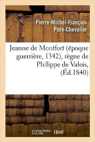 Jeanne de Montfort (Epoque Guerriere, 1342), Regne de Philippe de Valois, (Ed.1840) (Litterature) by Pitre Chevalier P. M. F. (2012-03-26)