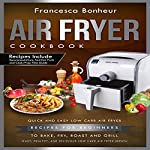 Air Fryer Cookbook: Quick and Easy Low Carb Air Fryer for Beginners to Bake, Fry, Roast and Grill | Francesca Bonheur