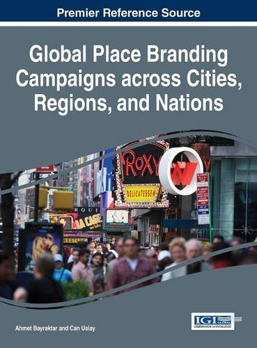 Global Place Branding Campaigns across Cities, Regions, and Nations (Advances in Hospitality, Tourism, and the Services Industry)