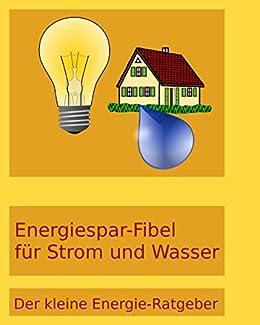 Energiespar-Fibel für Strom und Wasser: Der kleine Energie-Ratgeber (German Edition)