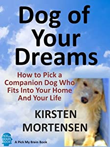Dog of Your Dreams: How to Pick a Companion Dog Who Fits Into Your Home And Your Life