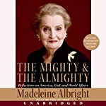 The Mighty and the Almighty: Reflections on America, God, and World Affairs | Madeleine Albright