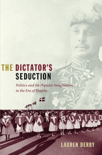 The Dictator's Seduction: Politics and the Popular Imagination in the Era of Trujillo (American Encounters/Global Interactions)