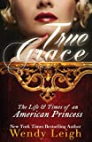 Front cover for the book True Grace: The Life and Times of an American Princess by Wendy Leigh