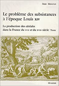 Le problème des subsistances à l'époque de Louis XIV, tome 1. La production des céréales dans la France du XVIIe et XVIIIe siècle par Jean Meuvret