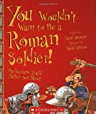 You Wouldn't Want to Be a Roman Soldier!, David Stewart, 0531124487