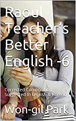 Raoul Teacher's Better English -6: Corrected Composition Suggested In English & Korean (English Edition)