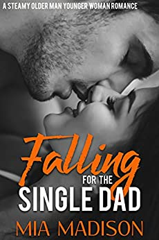 Falling For the Single Dad: A Steamy Older Man Younger Woman Romance by [Madison, Mia]