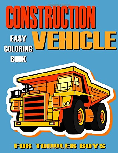 Construction Vehicle Easy Coloring Book For Toddler Boys, Kids , Preschoolers, Ages 2-4, Ages 4-8