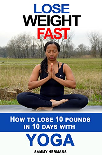 Yoga: Lose weight fast: Yoga diet: How to lose 10 pounds in 10 DAYS with Yoga? (yoga for beginners, yoga at home): Yoga self discipline, meditation, mudras (yoga books with pictures)