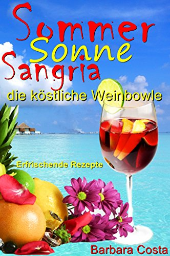 Sommer,Sonne,Sangria,die köstliche Weinbowle: Erfrischende Rezepte: Sangria die leckere Weinbowle! Kalte Getränke selber machen (German Edition)