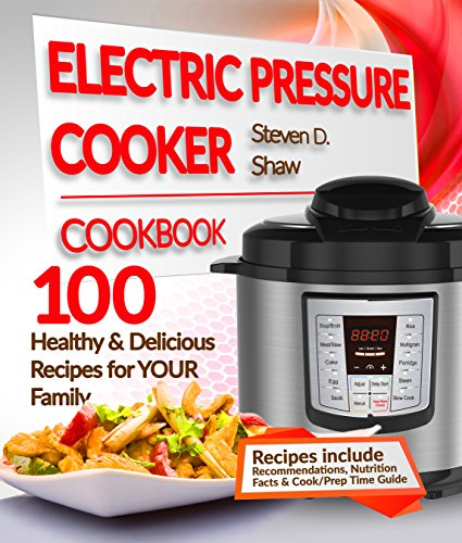Electric Pressure Cooker Cookbook: 100 Healthy & Delicious Recipes for YOUR Family by Steven D. Shaw