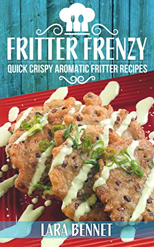 Fritter Frenzy: Quick Crispy Aromatic Fritter Recipes by [Bennet, Lara]