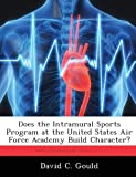 Does the Intramural Sports Program at the United States Air Force Academy Build Character?, David C. Gould, 1288317441