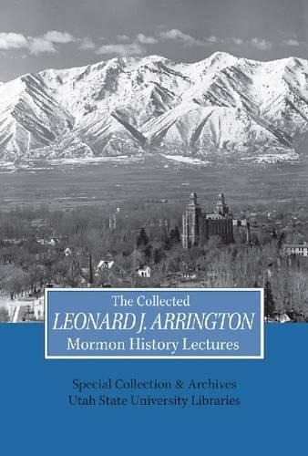 Collected Leonard J Arrington Mormon History Lectures (Arrington Lecture Series)