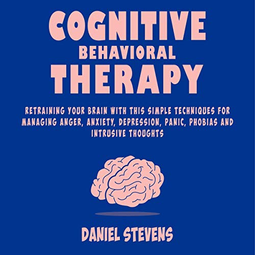 Cognitive Behavioral Therapy (CBT): Retraining Your Brain with This Simple Techniques for Managing Anger, Anxiety, Depression, Panic, Phobias, and Intrusive Thoughts ()