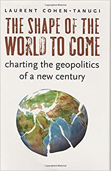 The Shape of the World to Come: Charting the Geopolitics of a New Century by Laurent Cohen-Tanugi (2008-07-07)