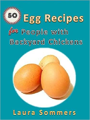 50 Egg Recipes For People With Backyard Chickens: Quiche, frittatas, breakfast burritos and many more recipes to be used with eggs from your backyard chickens