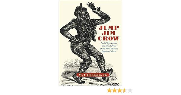 Jump Jim Crow Lost Plays Lyrics And Street Prose Of The First Atlantic Popular Culture 9780674010628 Lhamon Jr W T Books
