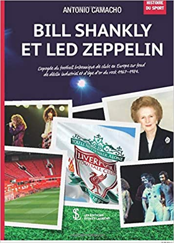 Bill Shankly et LED ZEPPELIN : L'apogée du football britannique de clubs en Europe sur fond de déclin industriel et d'âge d'or du rock 1967-1984.