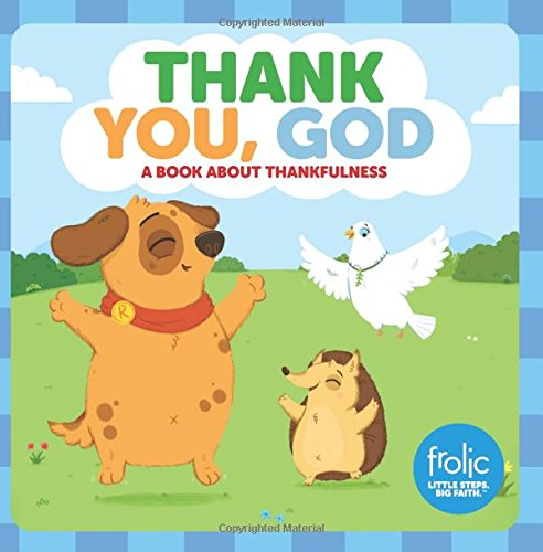 Thank You, God: A Book about Thankfulness (Frolic First Faith) (Frolic Little Steps, Big Faith) (Learning About God From A To Z)