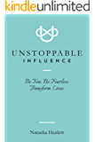 Unstoppable Influence: Be You. Be Fearless. Transform Lives.