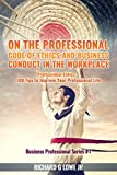 img - for On the Professional Code of Ethics and Business Conduct in the Workplace: Professional Ethics: 100 Tips to Improve Your Professional Life (Business Professional Series) book / textbook / text book